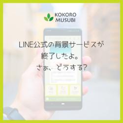 LINE公式の背景サービスが終了したよ。さぁ、どうする?